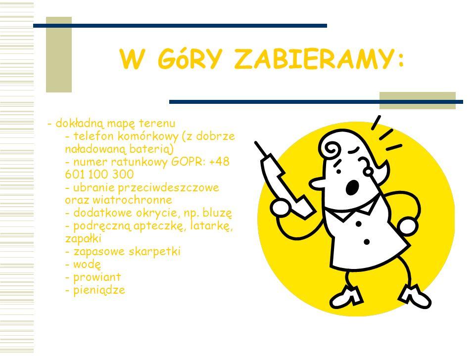 W GóRY ZABIERAMY: - dokładną mapę terenu - telefon komórkowy (z dobrze naładowaną baterią) - numer ratunkowy GOPR: +48 601 100 300 - ubranie przeciwdeszczowe oraz wiatrochronne - dodatkowe okrycie, np.