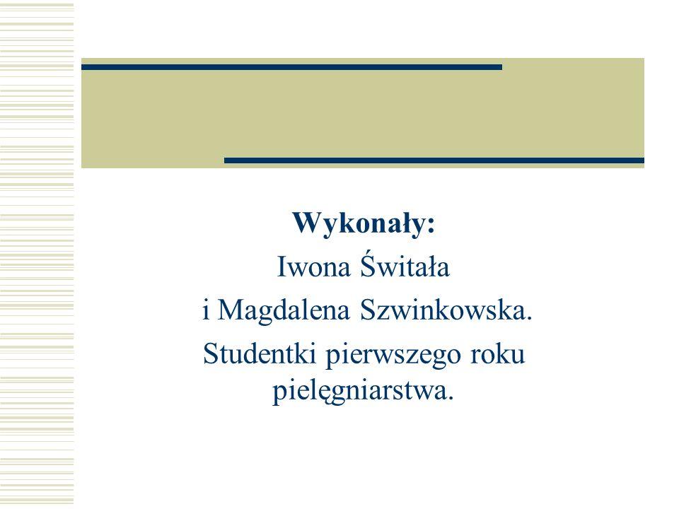 Wykonały: Iwona Świtała i Magdalena Szwinkowska. Studentki pierwszego roku pielęgniarstwa.