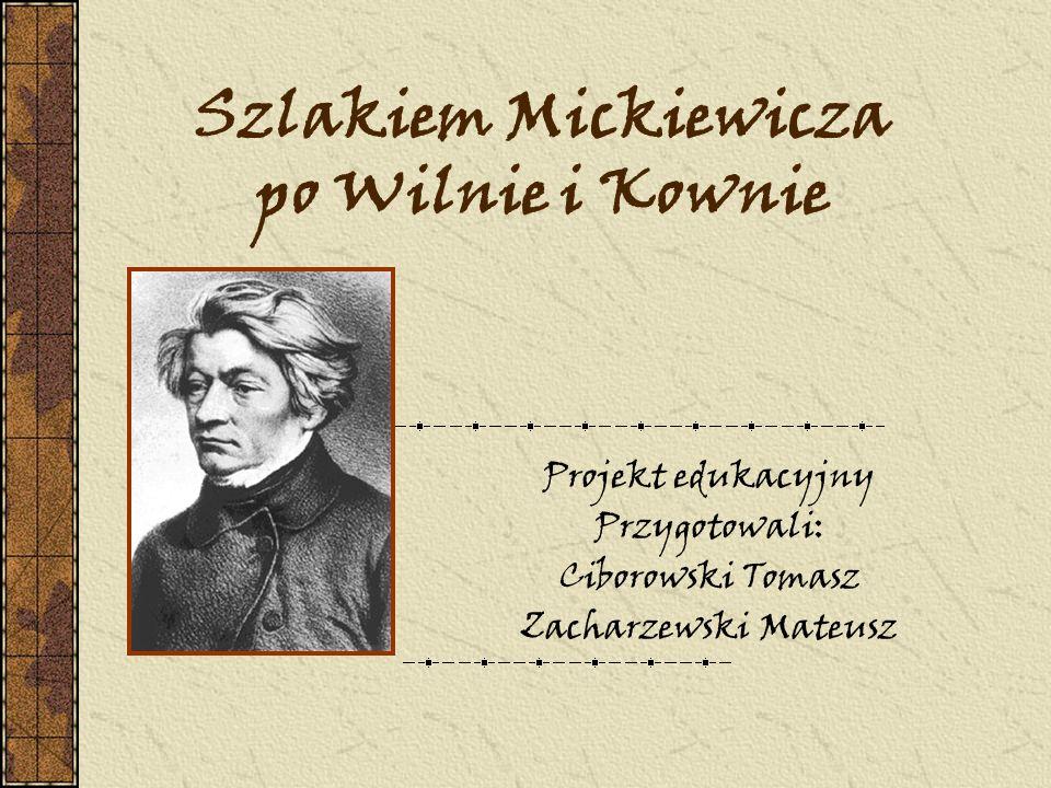 Szlakiem Mickiewicza po Wilnie i Kownie Projekt edukacyjny Przygotowali: Ciborowski Tomasz Zacharzewski Mateusz