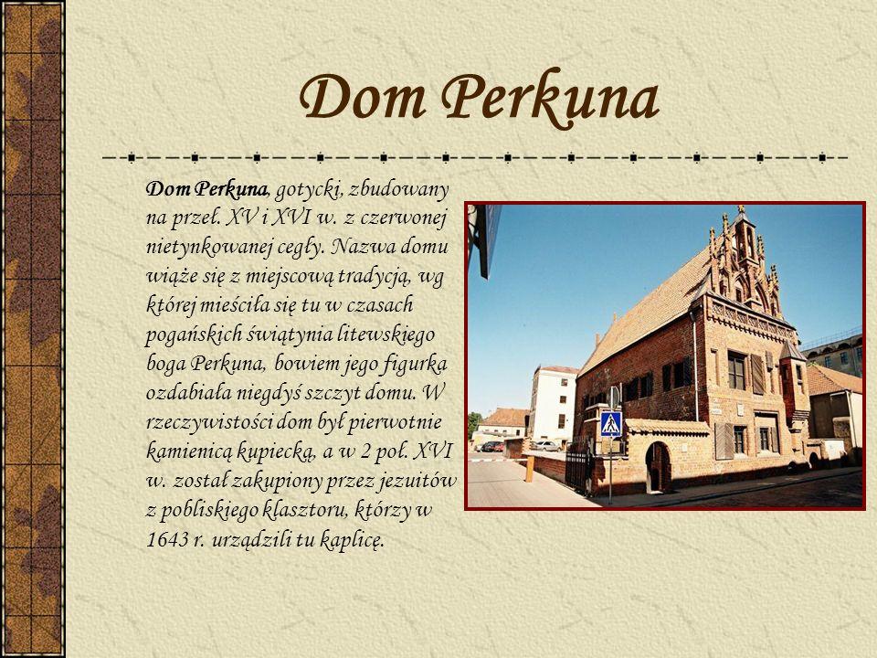 Dom Perkuna Dom Perkuna, gotycki, zbudowany na przeł. XV i XVI w. z czerwonej nietynkowanej cegły. Nazwa domu wiąże się z miejscową tradycją, wg które