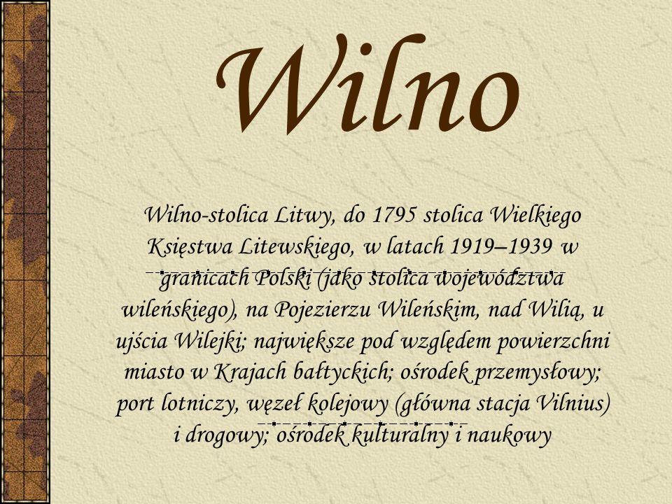 Wilno Wilno-stolica Litwy, do 1795 stolica Wielkiego Księstwa Litewskiego, w latach 1919–1939 w granicach Polski (jako stolica województwa wileńskiego