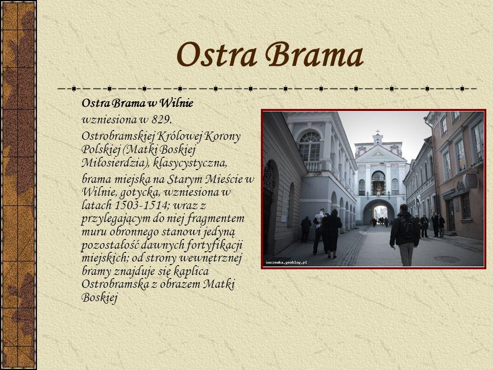 Ostra Brama Ostra Brama w Wilnie wzniesiona w 829. Ostrobramskiej Królowej Korony Polskiej (Matki Boskiej Miłosierdzia), klasycystyczna, brama miejska