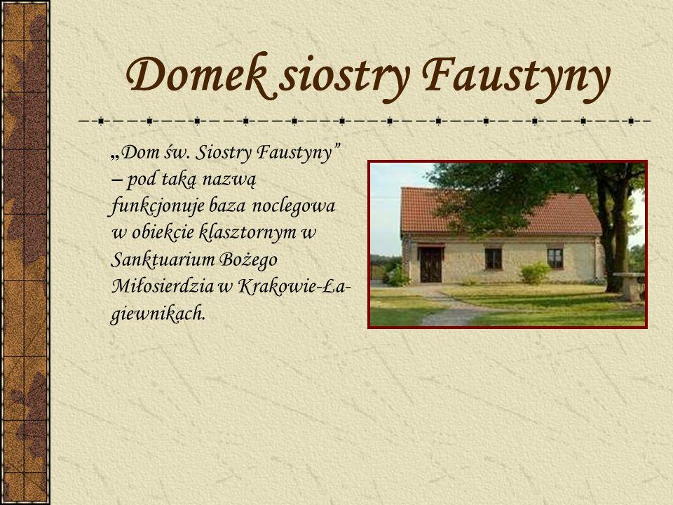 Domek siostry Faustyny Dom św. Siostry Faustyny – pod taką nazwą funkcjonuje baza noclegowa w obiekcie klasztornym w Sanktuarium Bożego Miłosierdzia w