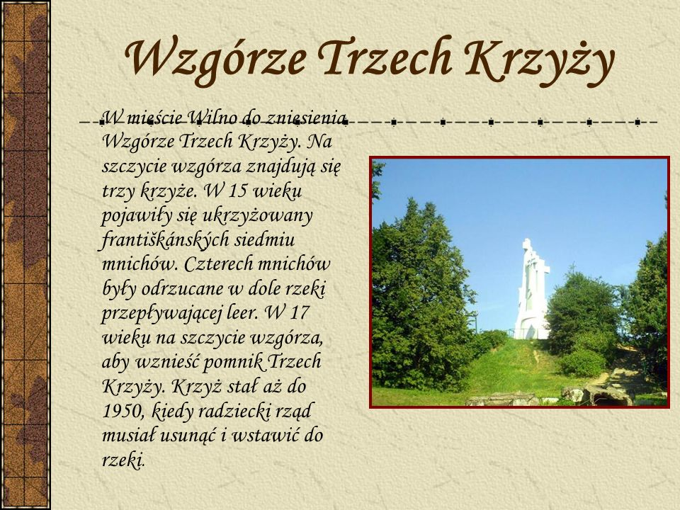 Wzgórze Trzech Krzyży W mieście Wilno do zniesienia Wzgórze Trzech Krzyży. Na szczycie wzgórza znajdują się trzy krzyże. W 15 wieku pojawiły się ukrzy