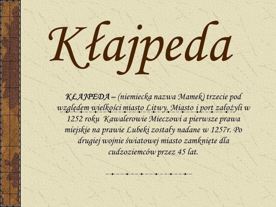 Kłajpeda KŁAJPEDA – (niemiecka nazwa Mamek) trzecie pod względem wielkości miasto Litwy. Miasto i port założyli w 1252 roku Kawalerowie Mieczowi a pie