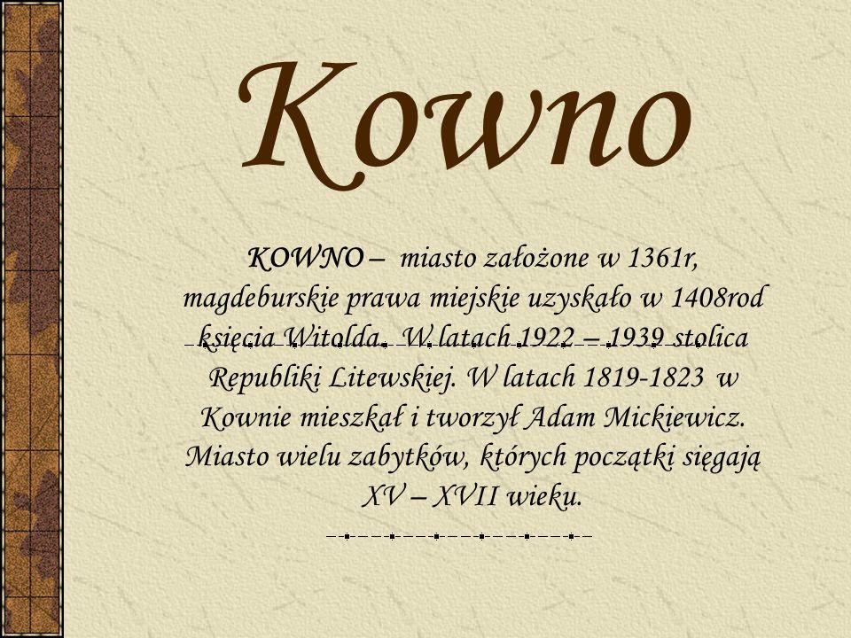 Kowno KOWNO – miasto założone w 1361r, magdeburskie prawa miejskie uzyskało w 1408rod księcia Witolda. W latach 1922 – 1939 stolica Republiki Litewski