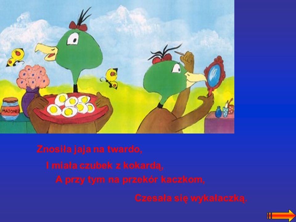 Znosiła jaja na twardo, I miała czubek z kokardą, A przy tym na przekór kaczkom, Czesała się wykałaczką.