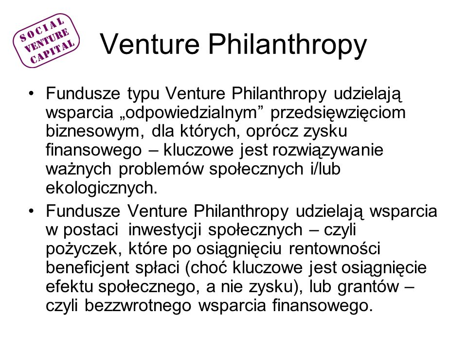 Fundusz SVC Będzie wspierał przedsiębiorstwa ekonomii społecznej, czyli: –stowarzyszenia, fundacje prowadzące działalność gospodarczą lub/i odpłatną statutową –spółdzielnie socjalne, –zakłady aktywności zawodowej –spółki prawa handlowego o statusie non for profit realizujące cele społeczne