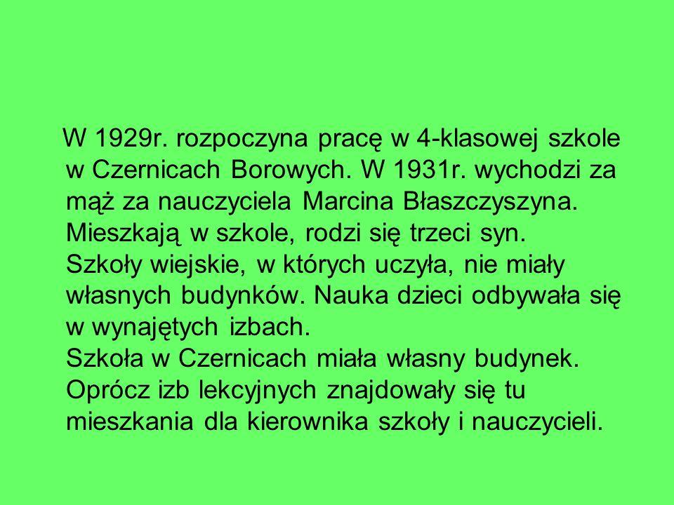 W 1929r. rozpoczyna pracę w 4-klasowej szkole w Czernicach Borowych. W 1931r. wychodzi za mąż za nauczyciela Marcina Błaszczyszyna. Mieszkają w szkole