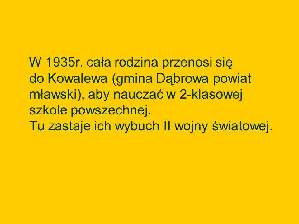 W 1935r. cała rodzina przenosi się do Kowalewa (gmina Dąbrowa powiat mławski), aby nauczać w 2-klasowej szkole powszechnej. Tu zastaje ich wybuch II w