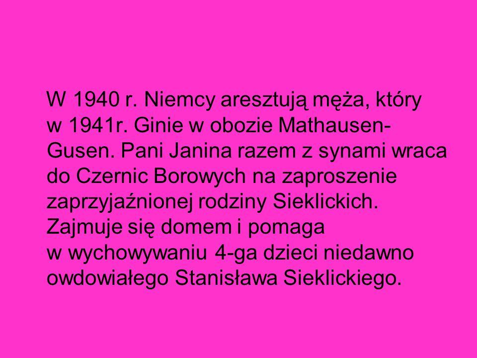 W 1940 r. Niemcy aresztują męża, który w 1941r. Ginie w obozie Mathausen- Gusen. Pani Janina razem z synami wraca do Czernic Borowych na zaproszenie z
