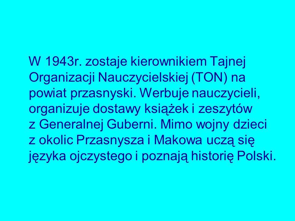 W 1943r. zostaje kierownikiem Tajnej Organizacji Nauczycielskiej (TON) na powiat przasnyski. Werbuje nauczycieli, organizuje dostawy książek i zeszytó