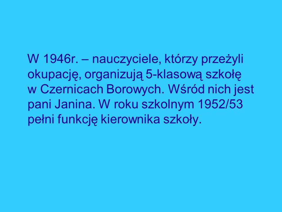 W 1946r. – nauczyciele, którzy przeżyli okupację, organizują 5-klasową szkołę w Czernicach Borowych. Wśród nich jest pani Janina. W roku szkolnym 1952