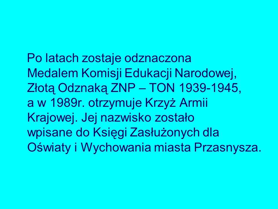 Po latach zostaje odznaczona Medalem Komisji Edukacji Narodowej, Złotą Odznaką ZNP – TON 1939-1945, a w 1989r. otrzymuje Krzyż Armii Krajowej. Jej naz