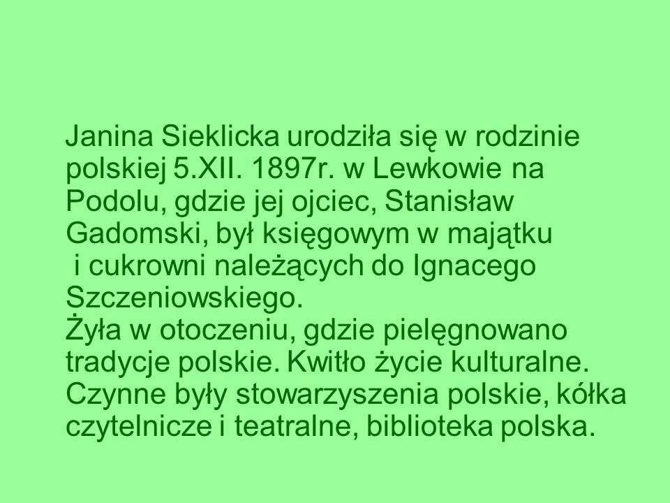 Janina Sieklicka urodziła się w rodzinie polskiej 5.XII. 1897r. w Lewkowie na Podolu, gdzie jej ojciec, Stanisław Gadomski, był księgowym w majątku i