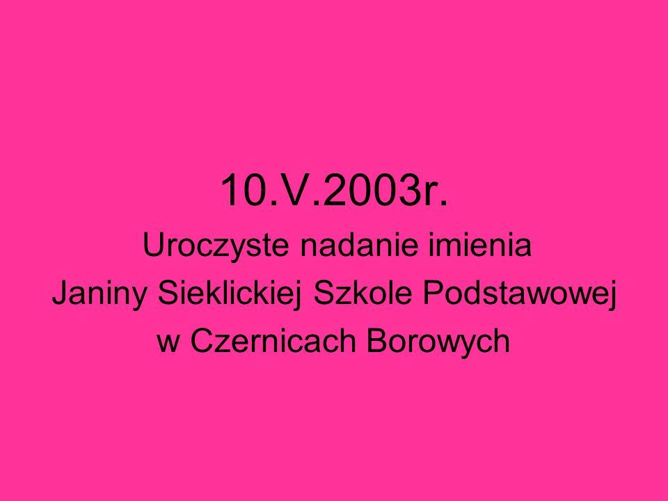 10.V.2003r. Uroczyste nadanie imienia Janiny Sieklickiej Szkole Podstawowej w Czernicach Borowych