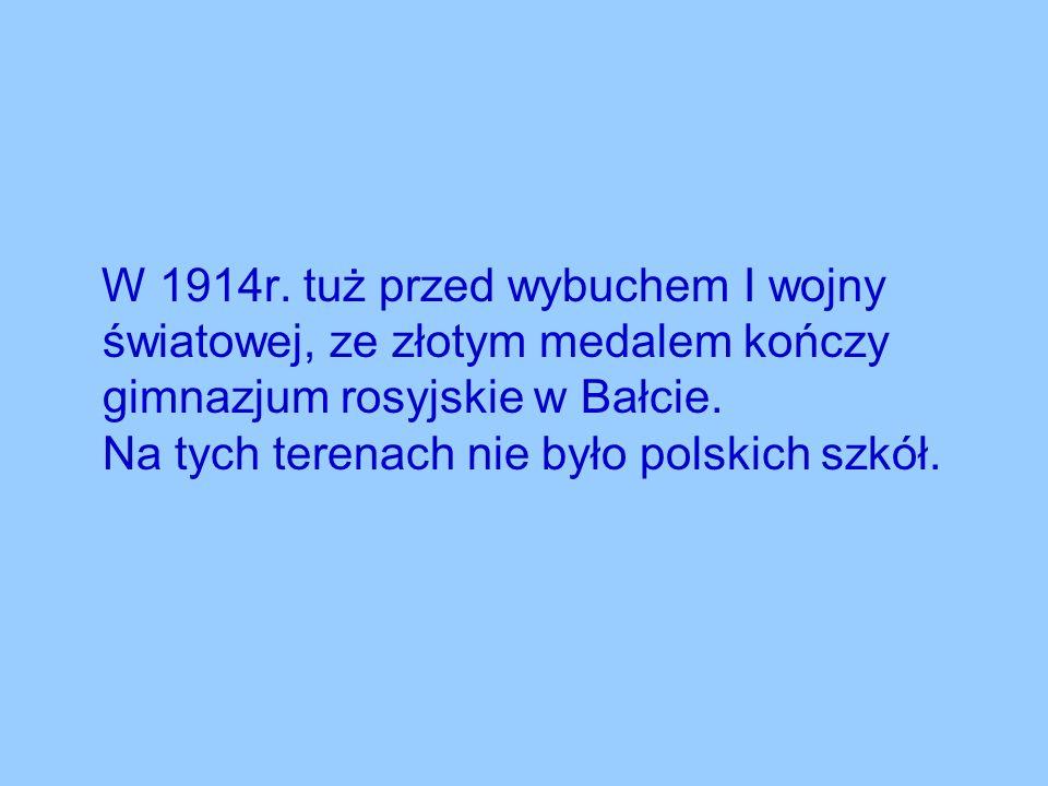 W 1914r. tuż przed wybuchem I wojny światowej, ze złotym medalem kończy gimnazjum rosyjskie w Bałcie. Na tych terenach nie było polskich szkół.