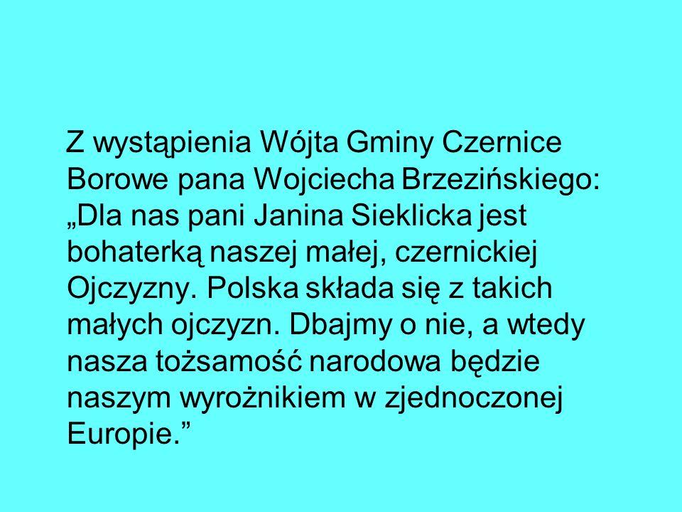 Z wystąpienia Wójta Gminy Czernice Borowe pana Wojciecha Brzezińskiego: Dla nas pani Janina Sieklicka jest bohaterką naszej małej, czernickiej Ojczyzn