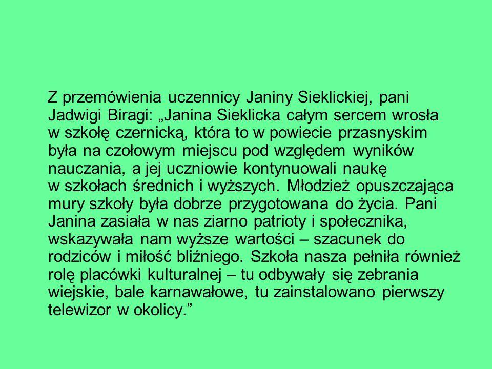 Z przemówienia uczennicy Janiny Sieklickiej, pani Jadwigi Biragi: Janina Sieklicka całym sercem wrosła w szkołę czernicką, która to w powiecie przasny