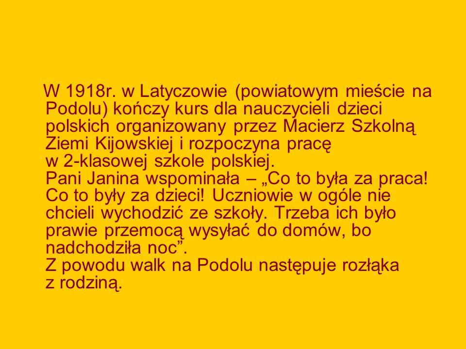 W 1918r. w Latyczowie (powiatowym mieście na Podolu) kończy kurs dla nauczycieli dzieci polskich organizowany przez Macierz Szkolną Ziemi Kijowskiej i