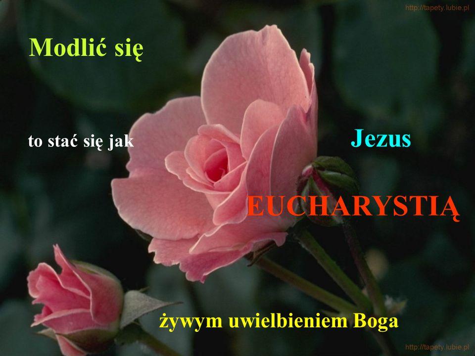 Modlić się to stać się jak Jezus EUCHARYSTIĄ żywym uwielbieniem Boga