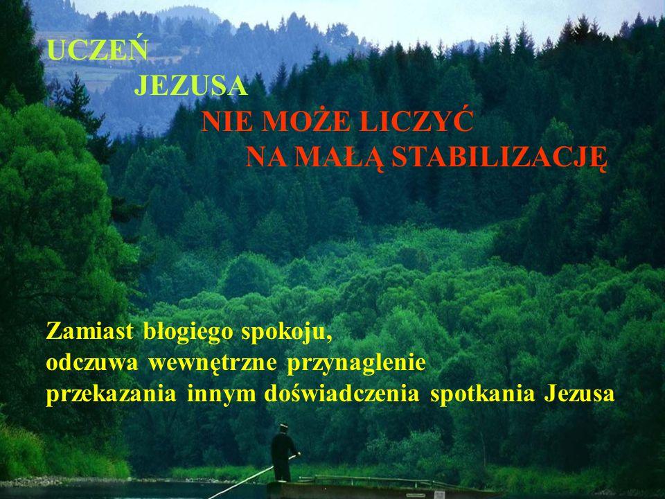 UCZEŃ JEZUSA NIE MOŻE LICZYĆ NA MAŁĄ STABILIZACJĘ Zamiast błogiego spokoju, odczuwa wewnętrzne przynaglenie przekazania innym doświadczenia spotkania