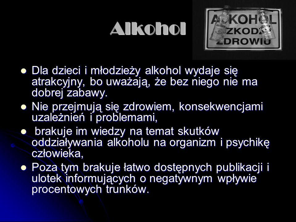 Alkohol Dla dzieci i młodzieży alkohol wydaje się atrakcyjny, bo uważają, że bez niego nie ma dobrej zabawy. Dla dzieci i młodzieży alkohol wydaje się