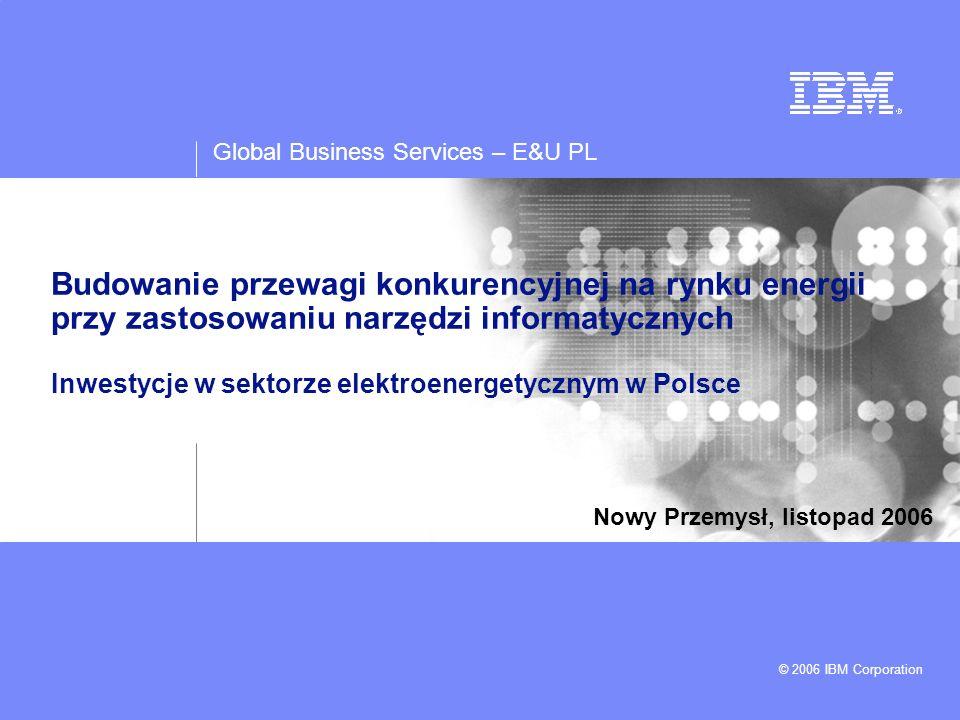 Global Business Services – E&U PL © 2006 IBM Corporation Budowanie przewagi konkurencyjnej na rynku energii przy zastosowaniu narzędzi informatycznych Inwestycje w sektorze elektroenergetycznym w Polsce Nowy Przemysł, listopad 2006