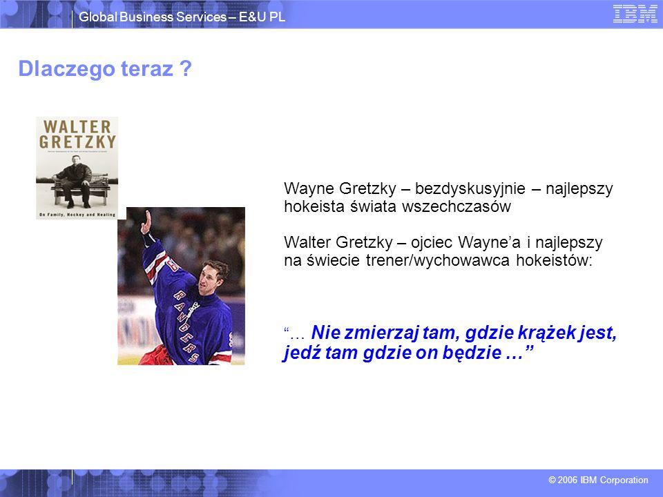 Global Business Services – E&U PL © 2006 IBM Corporation Dlaczego teraz ? Wayne Gretzky – bezdyskusyjnie – najlepszy hokeista świata wszechczasów Walt