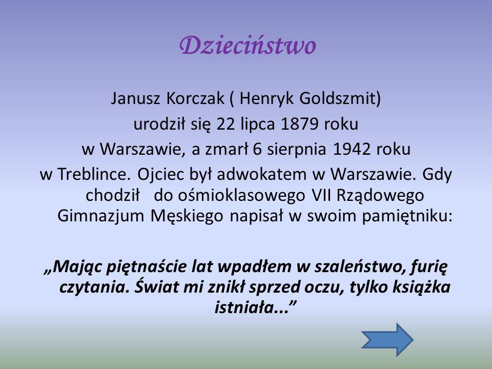 Dzieciństwo Janusz Korczak ( Henryk Goldszmit) urodził się 22 lipca 1879 roku w Warszawie, a zmarł 6 sierpnia 1942 roku w Treblince.