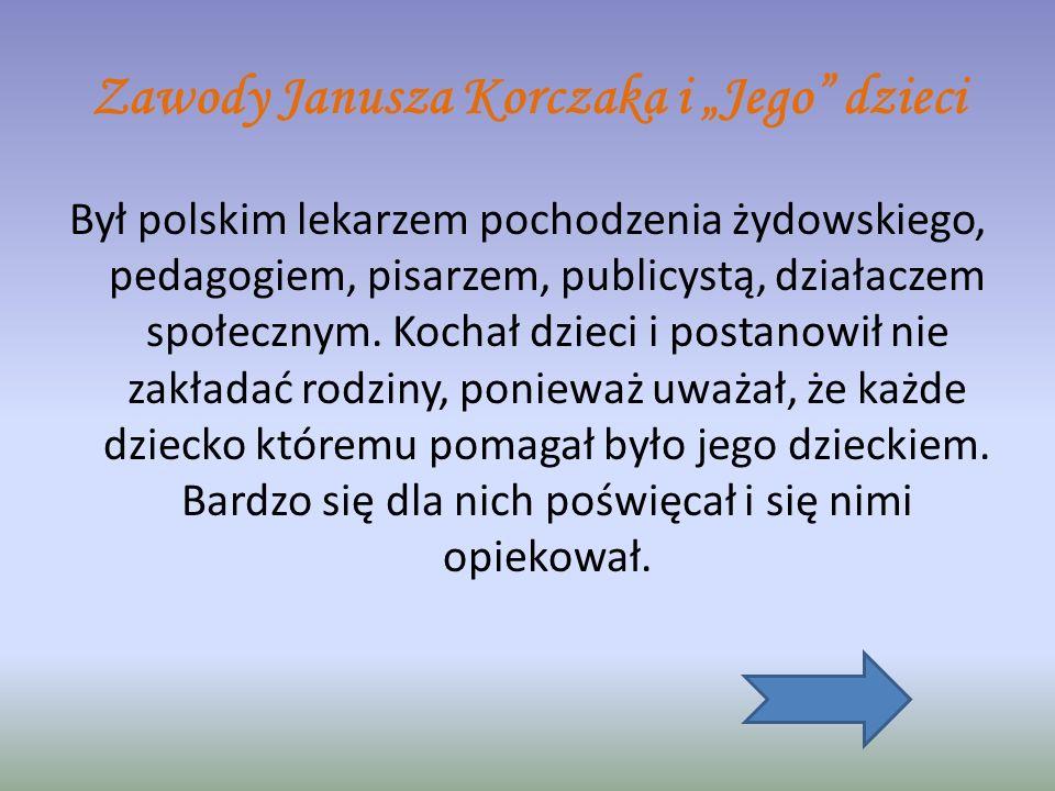 Zawody Janusza Korczaka i Jego dzieci Był polskim lekarzem pochodzenia żydowskiego, pedagogiem, pisarzem, publicystą, działaczem społecznym.