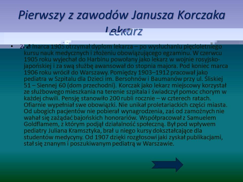 Pierwszy z zawodów Janusza Korczaka Lekarz 23 marca 1905 otrzymał dyplom lekarza – po wysłuchaniu pięcioletniego kursu nauk medycznych i złożeniu obowiązującego egzaminu.