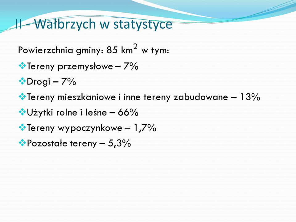 II - Wałbrzych w statystyce Powierzchnia gminy: 85 km 2 w tym: Tereny przemysłowe – 7% Drogi – 7% Tereny mieszkaniowe i inne tereny zabudowane – 13% Użytki rolne i leśne – 66% Tereny wypoczynkowe – 1,7% Pozostałe tereny – 5,3%