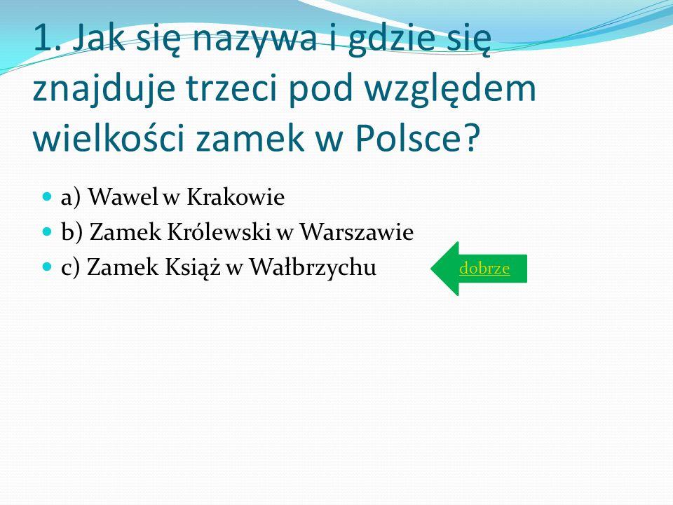 1. Jak się nazywa i gdzie się znajduje trzeci pod względem wielkości zamek w Polsce? a) Wawel w Krakowie b) Zamek Królewski w Warszawie c) Zamek Książ