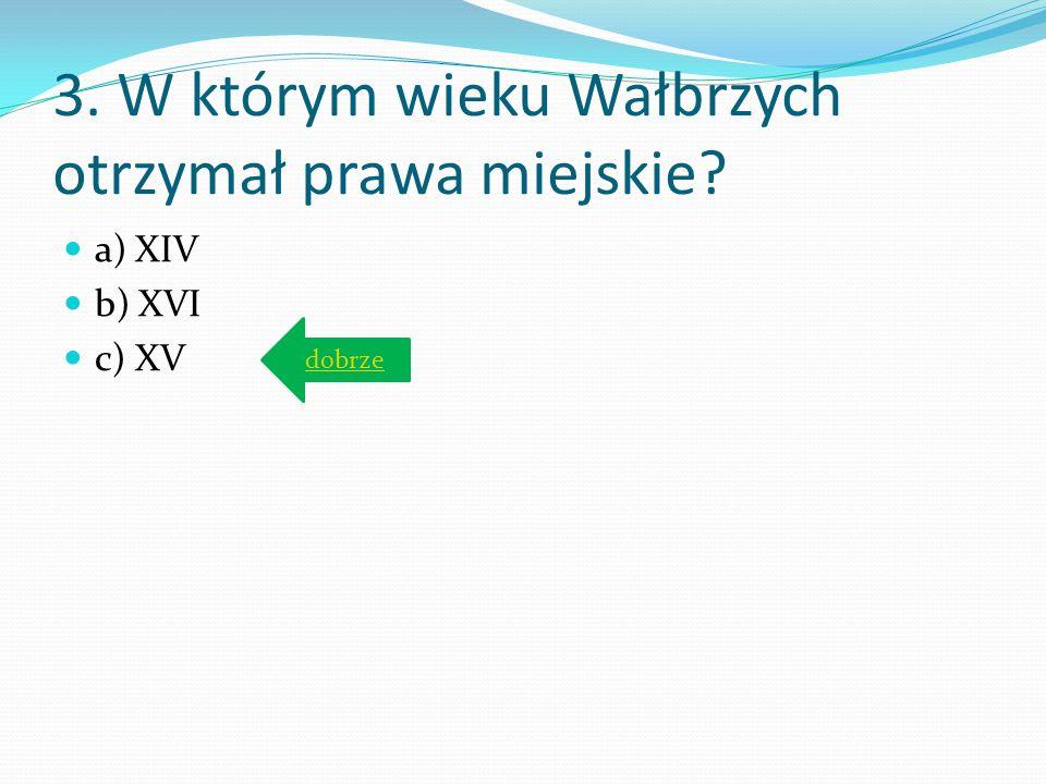 3. W którym wieku Wałbrzych otrzymał prawa miejskie? a) XIV b) XVI c) XV
