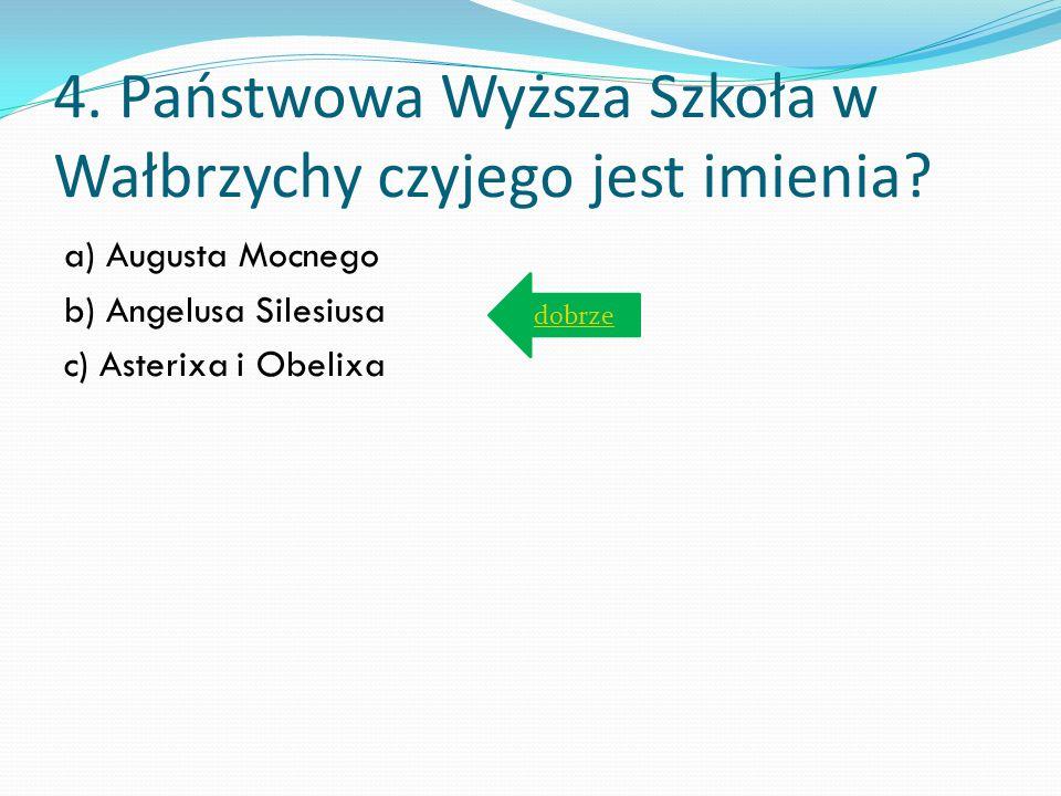 4. Państwowa Wyższa Szkoła w Wałbrzychy czyjego jest imienia? a) Augusta Mocnego b) Angelusa Silesiusa c) Asterixa i Obelixa