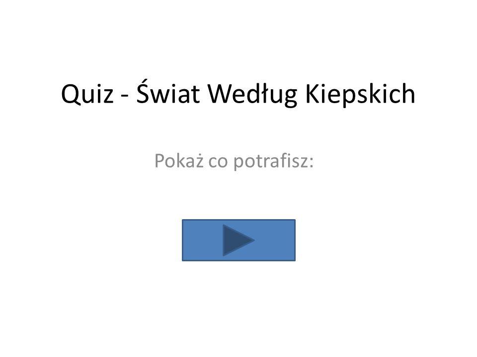 Quiz - Świat Według Kiepskich Pokaż co potrafisz: