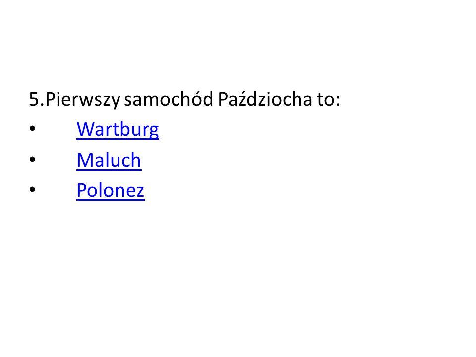 5.Pierwszy samochód Paździocha to: Wartburg Maluch Polonez