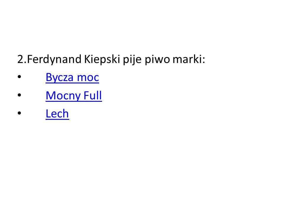 2.Ferdynand Kiepski pije piwo marki: Bycza moc Mocny Full Lech