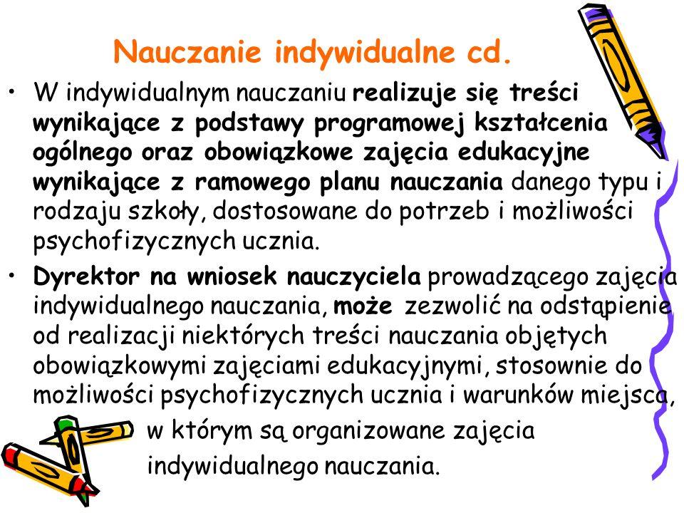 Nauczanie indywidualne cd. W indywidualnym nauczaniu realizuje się treści wynikające z podstawy programowej kształcenia ogólnego oraz obowiązkowe zaję