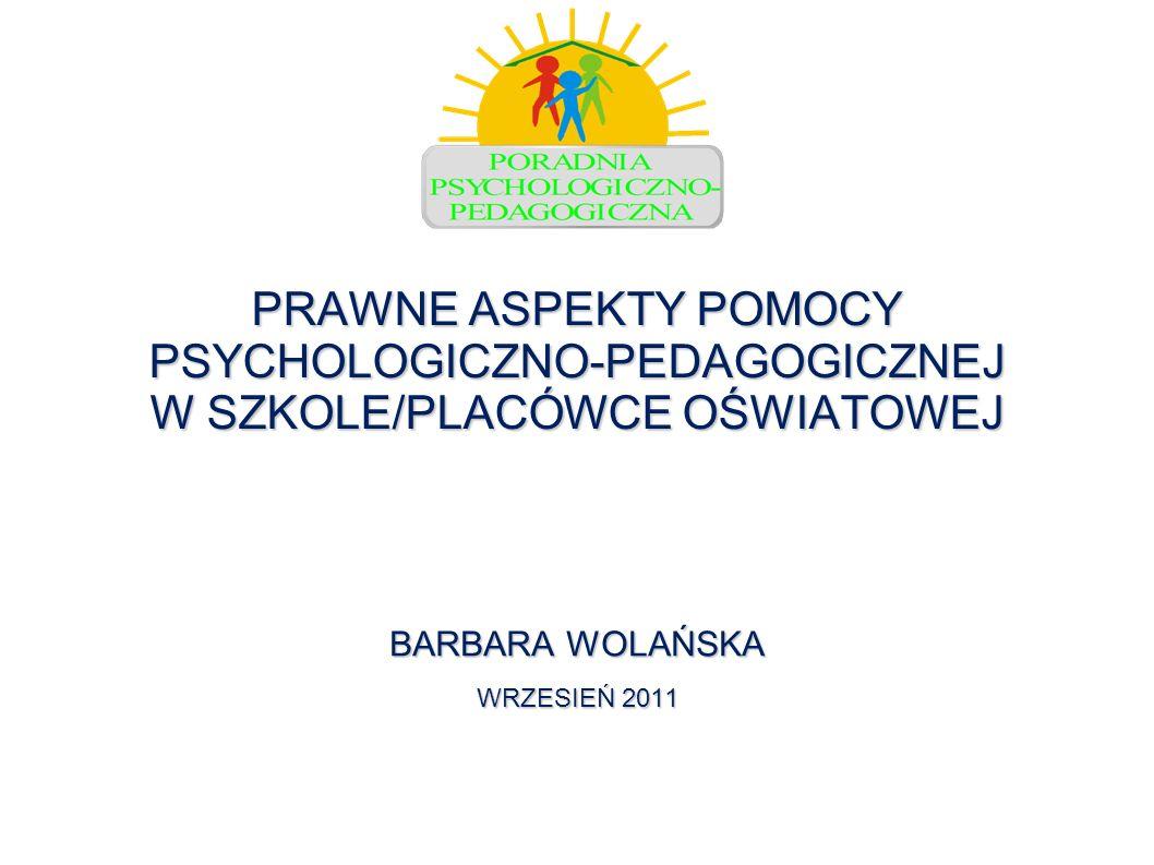 PRAWNE ASPEKTY POMOCY PSYCHOLOGICZNO-PEDAGOGICZNEJ W SZKOLE/PLACÓWCE OŚWIATOWEJ BARBARA WOLAŃSKA WRZESIEŃ 2011
