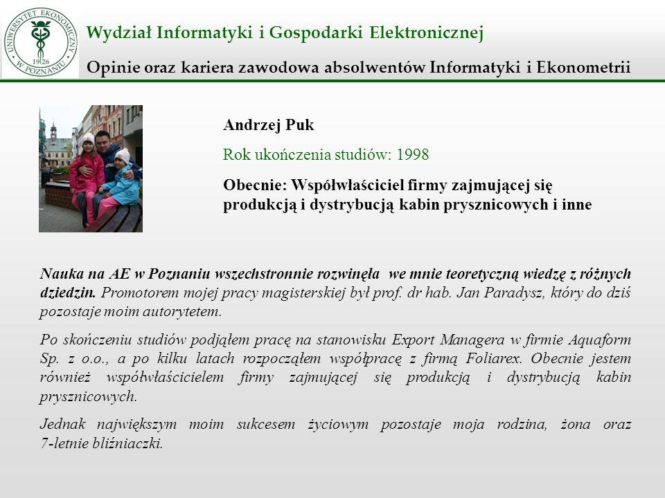 Wydział Informatyki i Gospodarki Elektronicznej Opinie oraz kariera zawodowa absolwentów Informatyki i Ekonometrii Andrzej Puk Rok ukończenia studiów: