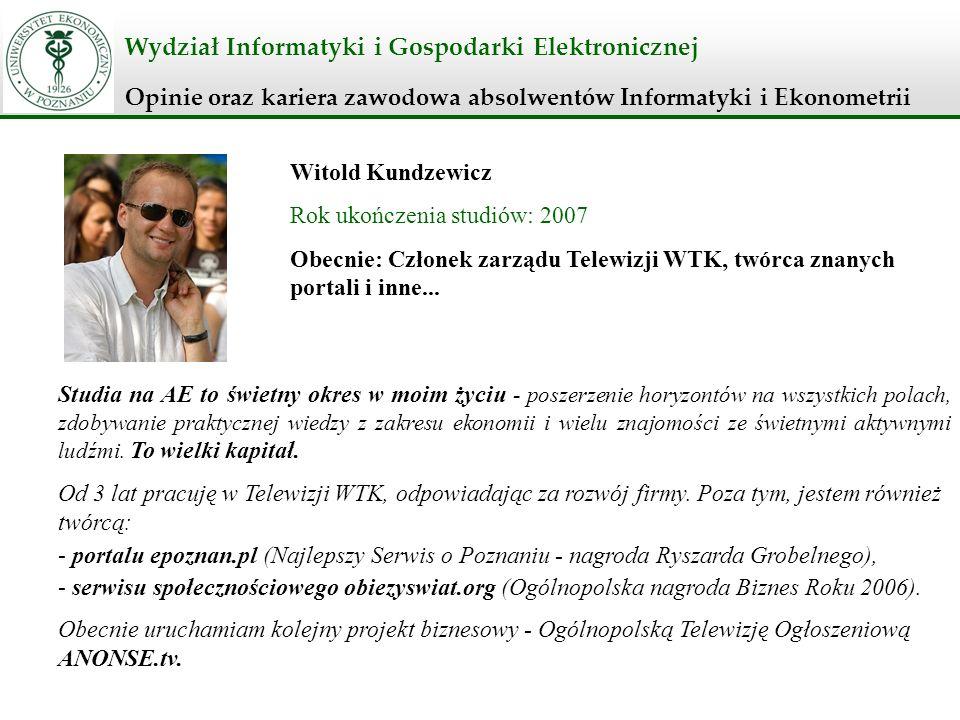 Wydział Informatyki i Gospodarki Elektronicznej Opinie oraz kariera zawodowa absolwentów Informatyki i Ekonometrii Witold Kundzewicz Rok ukończenia st