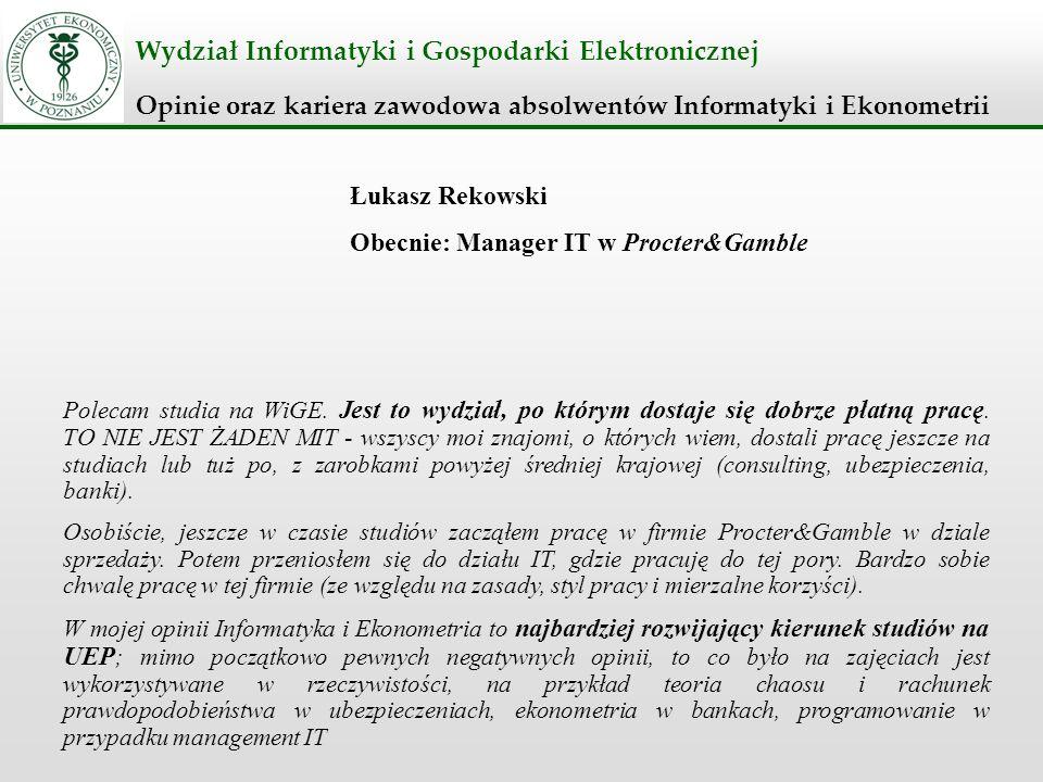 Wydział Informatyki i Gospodarki Elektronicznej Opinie oraz kariera zawodowa absolwentów Informatyki i Ekonometrii Łukasz Rekowski Obecnie: Manager IT