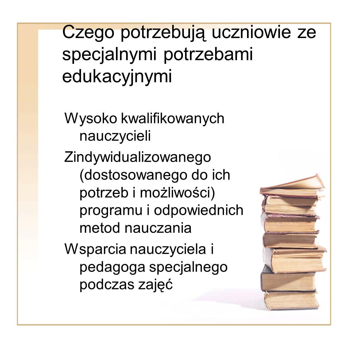 Czego potrzebują uczniowie ze specjalnymi potrzebami edukacyjnymi Wysoko kwalifikowanych nauczycieli Zindywidualizowanego (dostosowanego do ich potrze