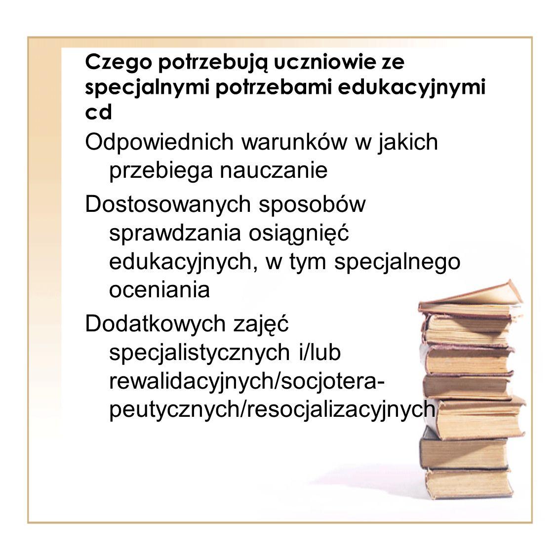 Czego potrzebują uczniowie ze specjalnymi potrzebami edukacyjnymi cd Odpowiednich warunków w jakich przebiega nauczanie Dostosowanych sposobów sprawdz