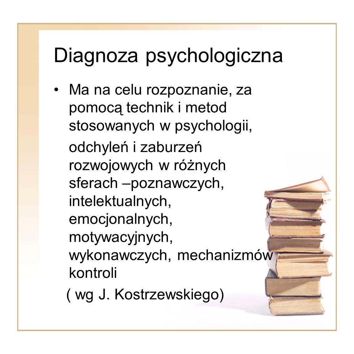 Diagnoza psychologiczna Ma na celu rozpoznanie, za pomocą technik i metod stosowanych w psychologii, odchyleń i zaburzeń rozwojowych w różnych sferach