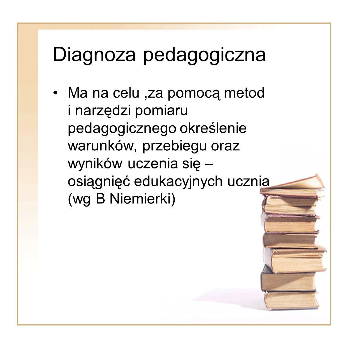 Diagnoza pedagogiczna Ma na celu,za pomocą metod i narzędzi pomiaru pedagogicznego określenie warunków, przebiegu oraz wyników uczenia się – osiągnięć