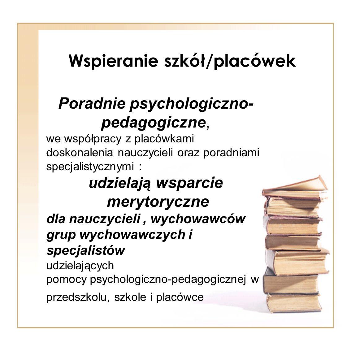 Wspieranie szkół/placówek Poradnie psychologiczno- pedagogiczne, we współpracy z placówkami doskonalenia nauczycieli oraz poradniami specjalistycznymi