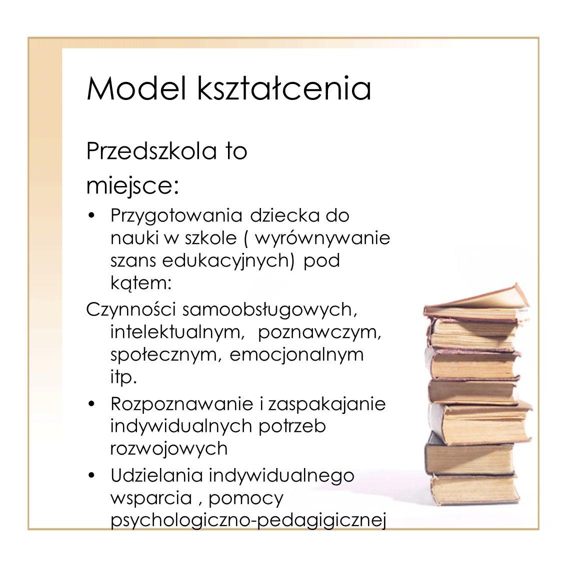 Model kształcenia Przedszkola to miejsce: Przygotowania dziecka do nauki w szkole ( wyrównywanie szans edukacyjnych) pod kątem: Czynności samoobsługow